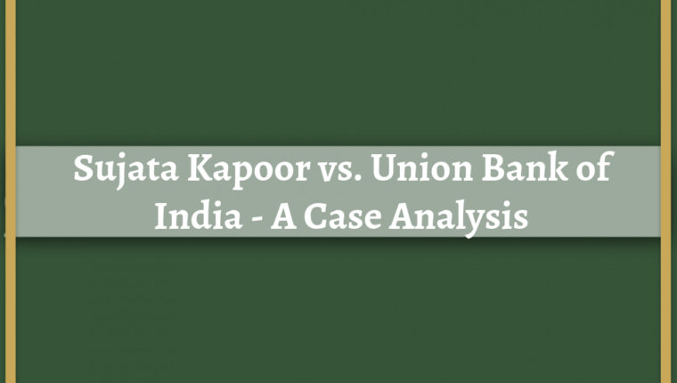SUJATA KAPOOR vs. UNION BANK OF INDIA – A CASE ANALYSIS